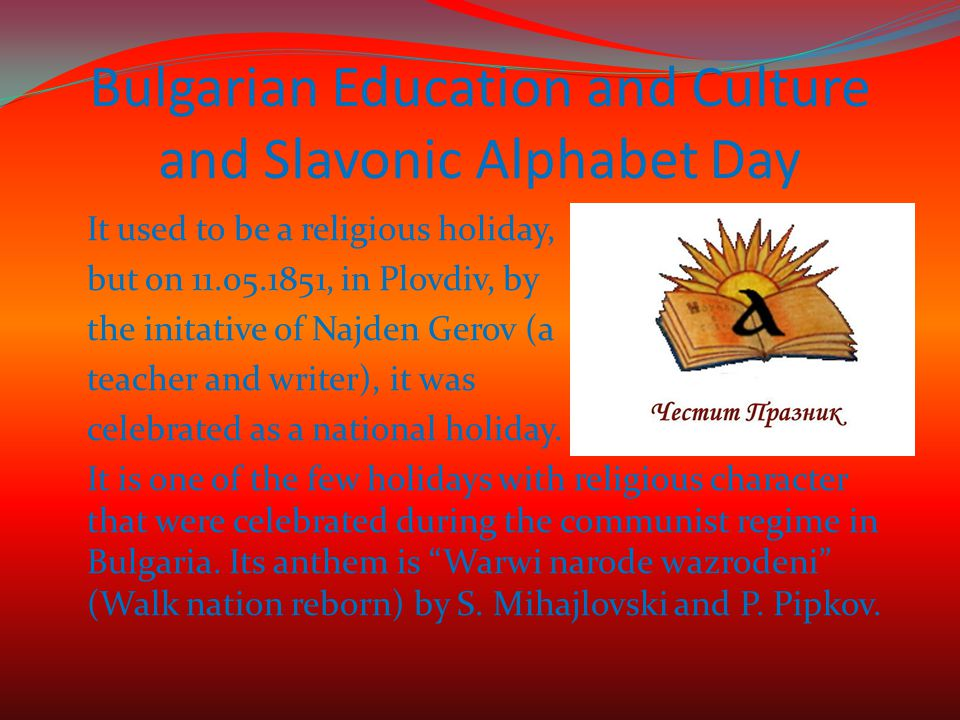Bulgarian Education and Culture and Slavonic Alphabet Day It used to be a religious holiday, but on 11.05.1851, in Plovdiv, by the initative of Najden Gerov (a teacher and writer), it was celebrated as a national holiday.
