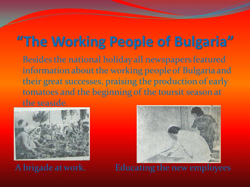 The Working People of Bulgaria Besides the national holiday all newspapers featured information about the working people of Bulgaria and their great successes, praising the production of early tomatoes and the beginning of the toursit season at the seaside.