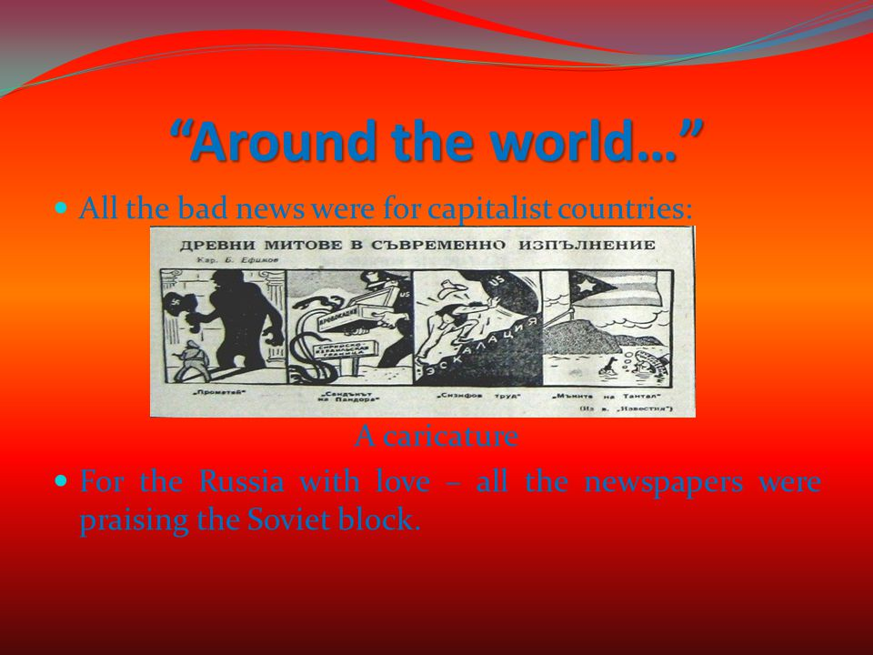 Around the world… All the bad news were for capitalist countries: A caricature For the Russia with love – all the newspapers were praising the Soviet block.