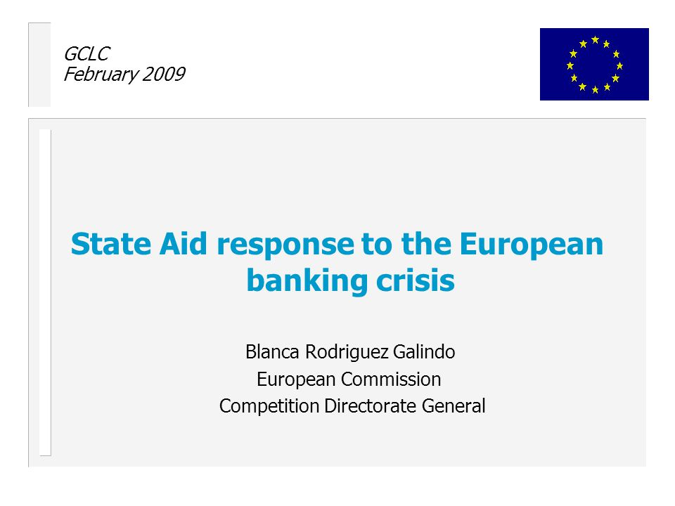 GCLC February 2009 State Aid response to the European banking crisis Blanca Rodriguez Galindo European Commission Competition Directorate General