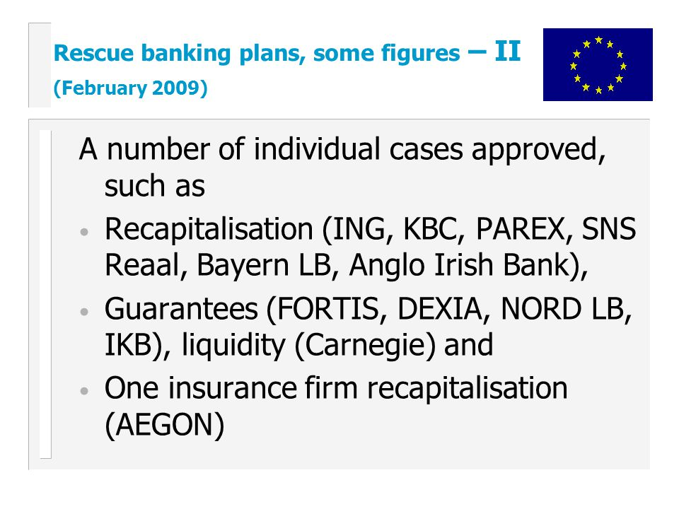 A number of individual cases approved, such as Recapitalisation (ING, KBC, PAREX, SNS Reaal, Bayern LB, Anglo Irish Bank), Guarantees (FORTIS, DEXIA, NORD LB, IKB), liquidity (Carnegie) and One insurance firm recapitalisation (AEGON) Rescue banking plans, some figures – II (February 2009)
