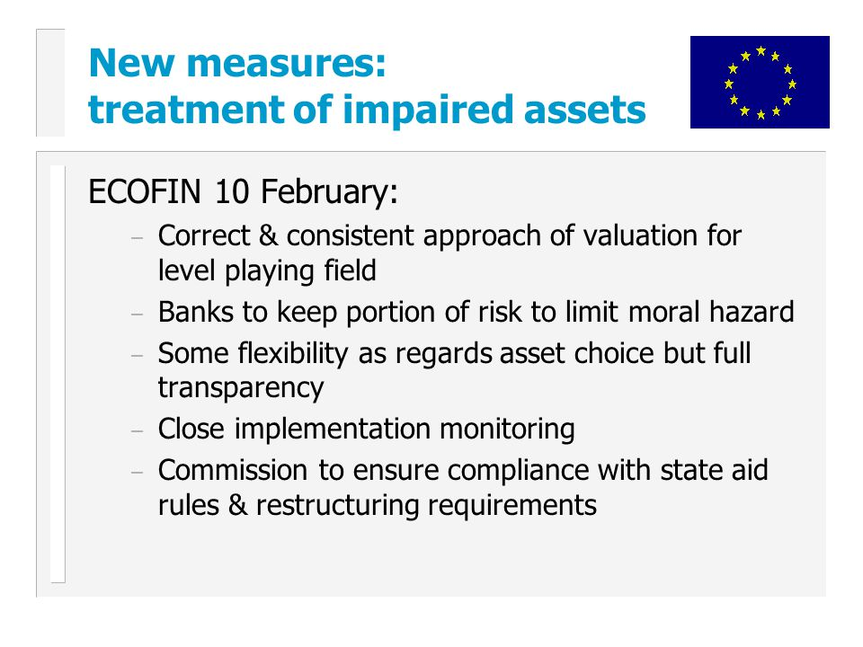 New measures: treatment of impaired assets ECOFIN 10 February: – Correct & consistent approach of valuation for level playing field – Banks to keep portion of risk to limit moral hazard – Some flexibility as regards asset choice but full transparency – Close implementation monitoring – Commission to ensure compliance with state aid rules & restructuring requirements