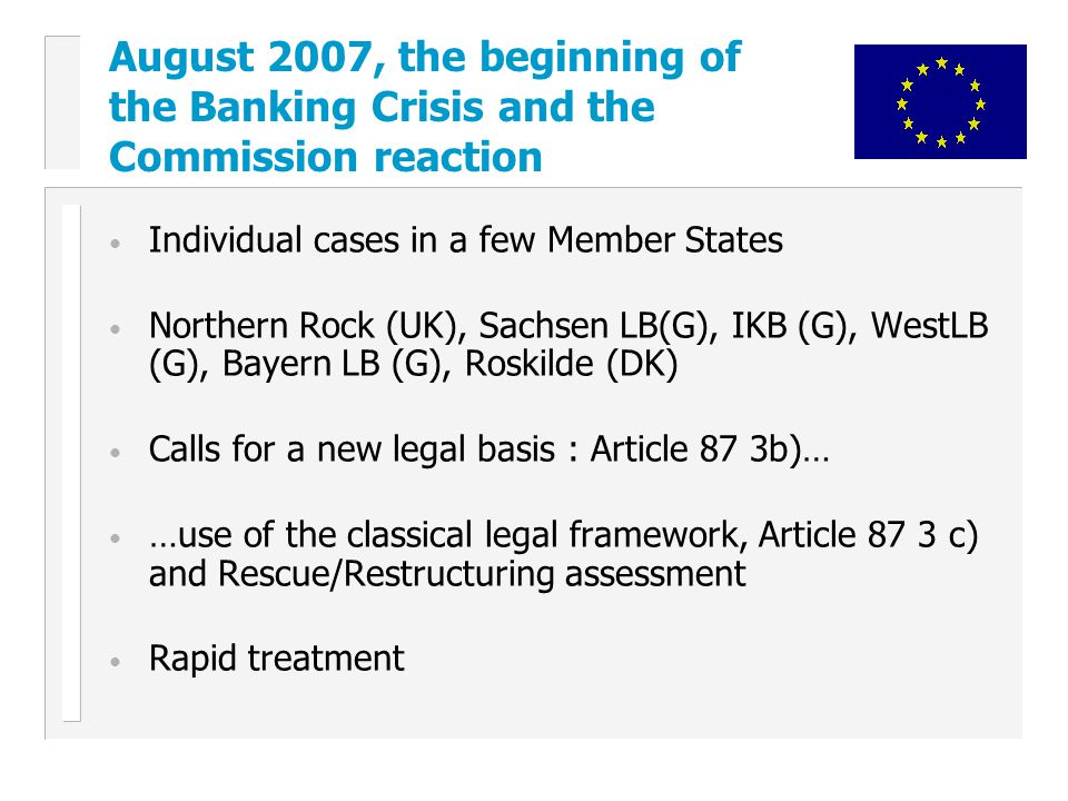 Individual cases in a few Member States Northern Rock (UK), Sachsen LB(G), IKB (G), WestLB (G), Bayern LB (G), Roskilde (DK) Calls for a new legal basis : Article 87 3b)… …use of the classical legal framework, Article 87 3 c) and Rescue/Restructuring assessment Rapid treatment August 2007, the beginning of the Banking Crisis and the Commission reaction