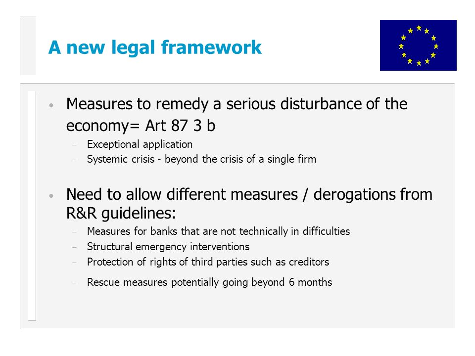 A new legal framework Measures to remedy a serious disturbance of the economy= Art 87 3 b – Exceptional application – Systemic crisis - beyond the crisis of a single firm Need to allow different measures / derogations from R&R guidelines: – Measures for banks that are not technically in difficulties – Structural emergency interventions – Protection of rights of third parties such as creditors – Rescue measures potentially going beyond 6 months