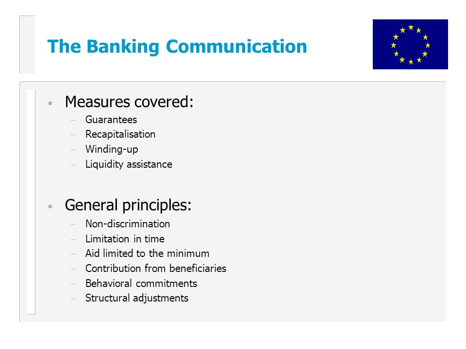The Banking Communication Measures covered: – Guarantees – Recapitalisation – Winding-up – Liquidity assistance General principles: – Non-discrimination – Limitation in time – Aid limited to the minimum – Contribution from beneficiaries – Behavioral commitments – Structural adjustments