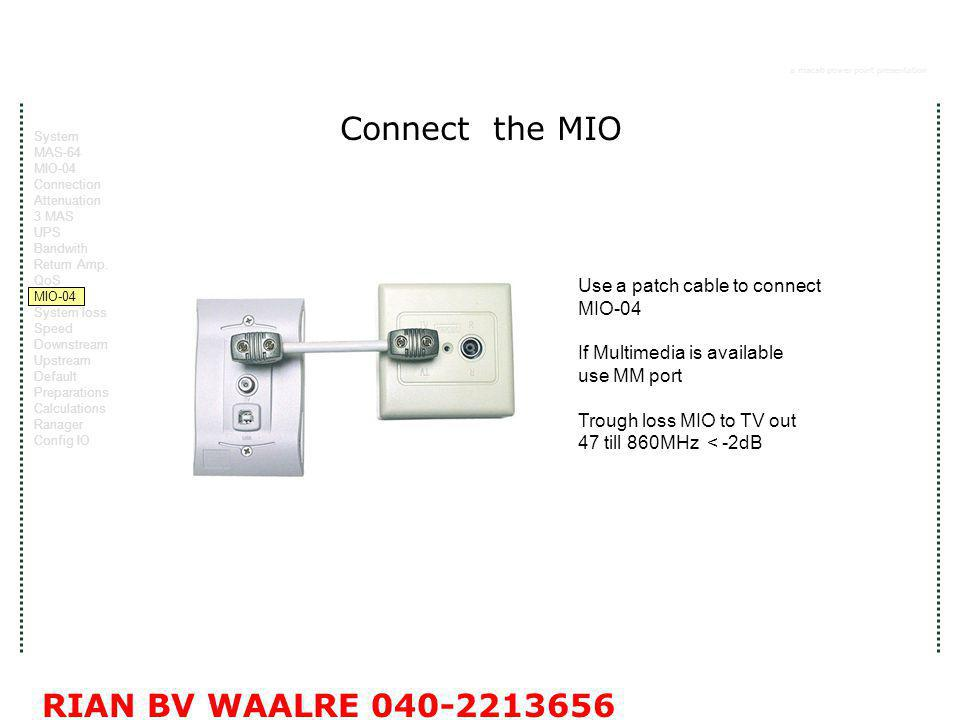 a macab power point presentation RIAN BV WAALRE 040-2213656 Connect the MIO Use a patch cable to connect MIO-04 If Multimedia is available use MM port Trough loss MIO to TV out 47 till 860MHz < -2dB System MAS-64 MIO-04 Connection Attenuation 3 MAS UPS Bandwith Return Amp.