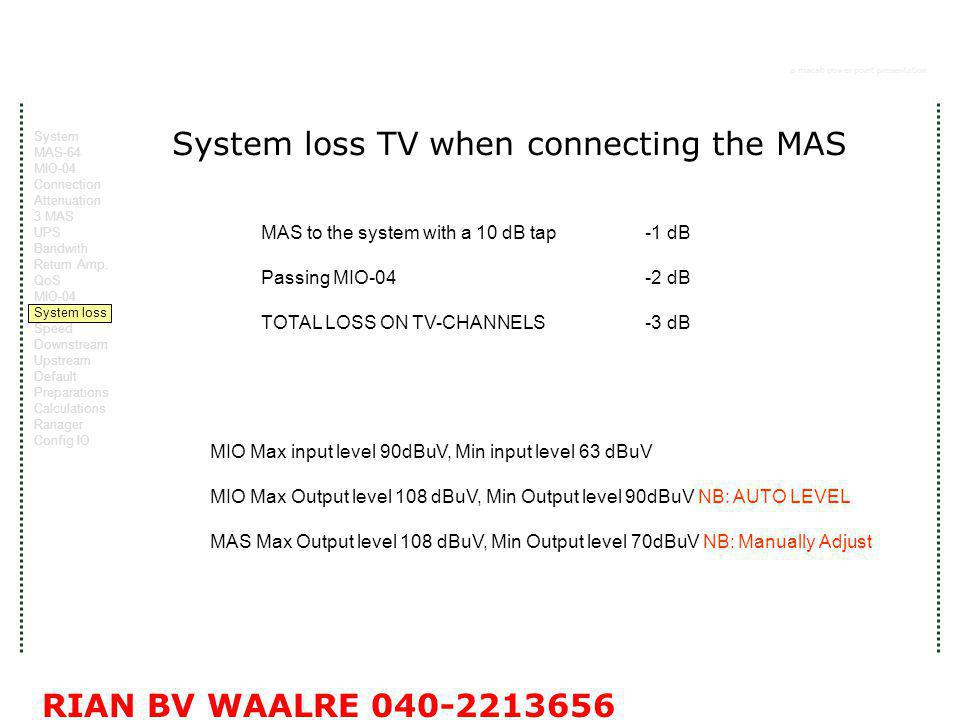 a macab power point presentation RIAN BV WAALRE System loss TV when connecting the MAS MAS to the system with a 10 dB tap -1 dB Passing MIO-04-2 dB TOTAL LOSS ON TV-CHANNELS-3 dB MIO Max input level 90dBuV, Min input level 63 dBuV MIO Max Output level 108 dBuV, Min Output level 90dBuV NB: AUTO LEVEL MAS Max Output level 108 dBuV, Min Output level 70dBuV NB: Manually Adjust System MAS-64 MIO-04 Connection Attenuation 3 MAS UPS Bandwith Return Amp.