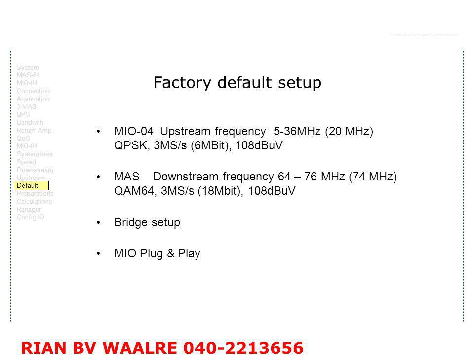 a macab power point presentation RIAN BV WAALRE 040-2213656 Factory default setup MIO-04 Upstream frequency 5-36MHz (20 MHz) QPSK, 3MS/s (6MBit), 108dBuV MAS Downstream frequency 64 – 76 MHz (74 MHz) QAM64, 3MS/s (18Mbit), 108dBuV Bridge setup MIO Plug & Play System MAS-64 MIO-04 Connection Attenuation 3 MAS UPS Bandwith Return Amp.