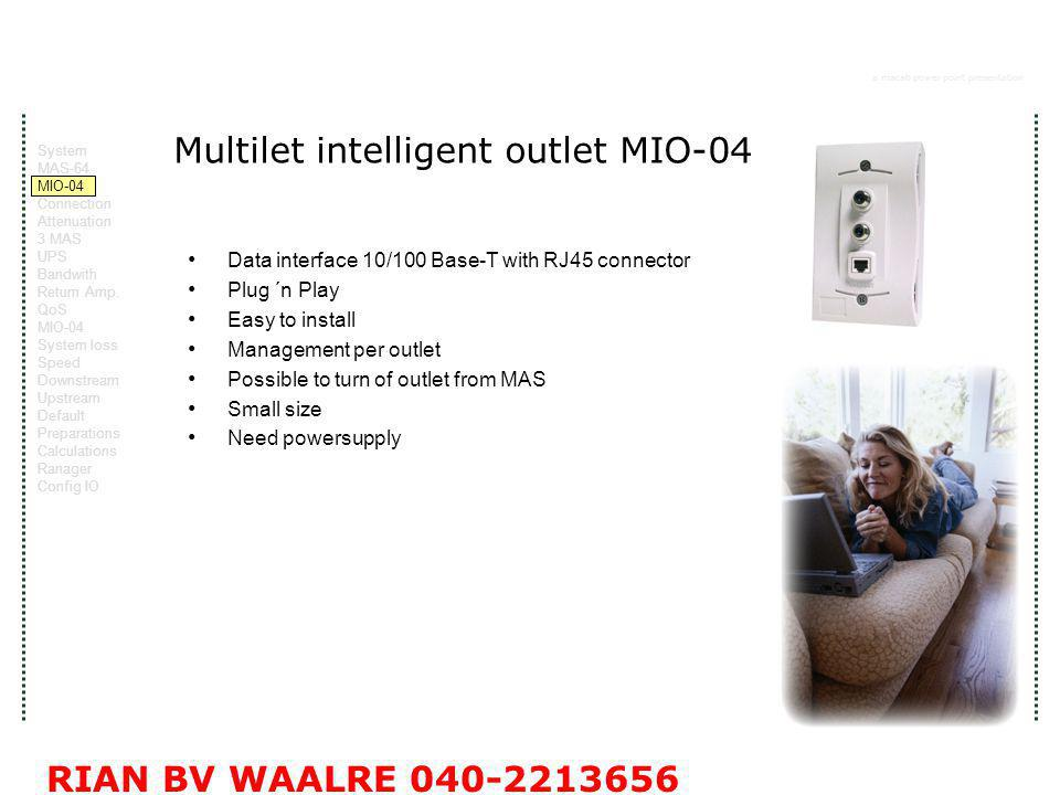 a macab power point presentation RIAN BV WAALRE Multilet intelligent outlet MIO-04 Data interface 10/100 Base-T with RJ45 connector Plug ´n Play Easy to install Management per outlet Possible to turn of outlet from MAS Small size Need powersupply System MAS-64 MIO-04 Connection Attenuation 3 MAS UPS Bandwith Return Amp.