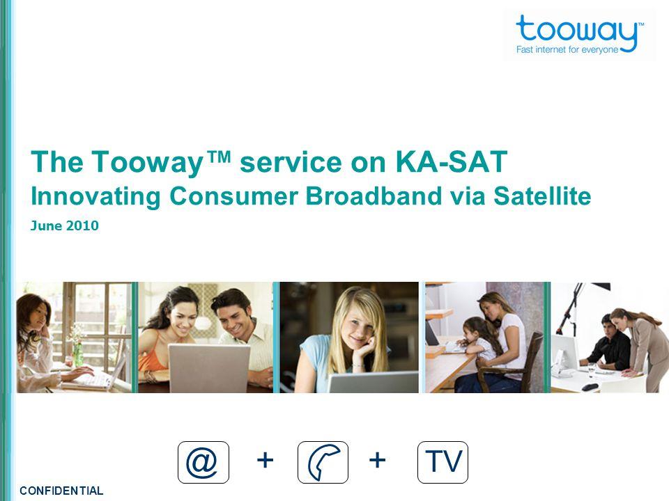 CONFIDENTIAL The Tooway™ service on KA-SAT Innovating Consumer Broadband via Satellite June 2010 @ + + TV