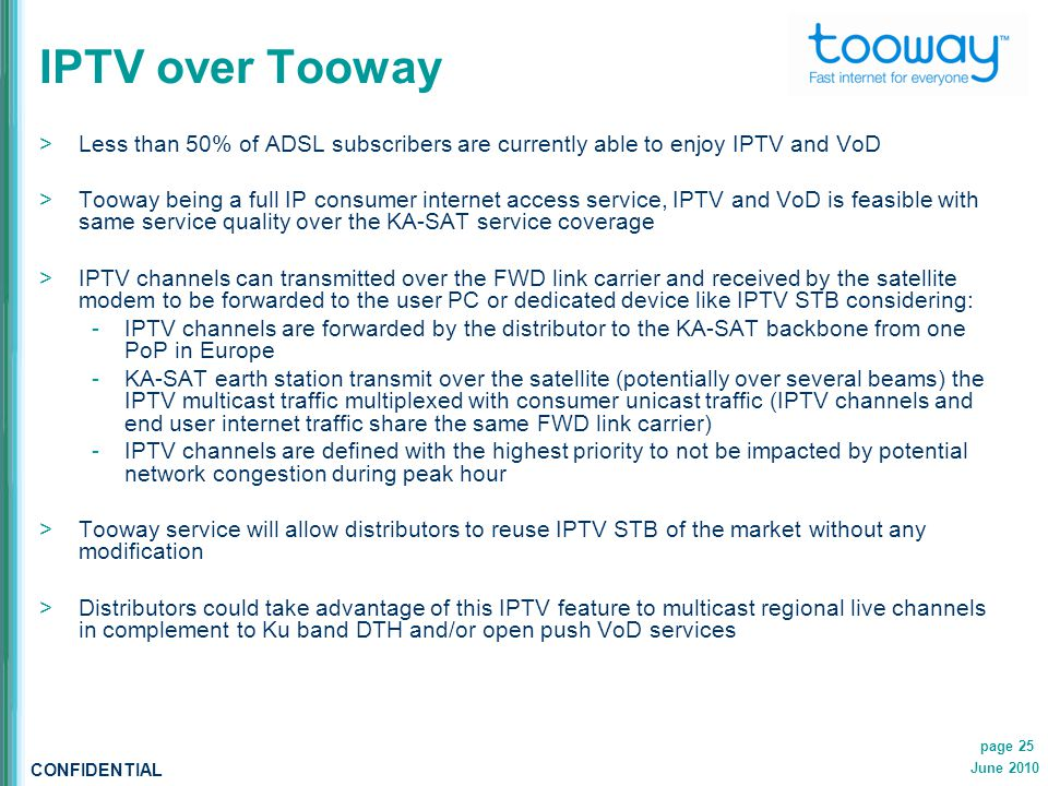 CONFIDENTIAL June 2010 page 25 IPTV over Tooway  Less than 50% of ADSL subscribers are currently able to enjoy IPTV and VoD  Tooway being a full IP consumer internet access service, IPTV and VoD is feasible with same service quality over the KA-SAT service coverage  IPTV channels can transmitted over the FWD link carrier and received by the satellite modem to be forwarded to the user PC or dedicated device like IPTV STB considering:  IPTV channels are forwarded by the distributor to the KA-SAT backbone from one PoP in Europe  KA-SAT earth station transmit over the satellite (potentially over several beams) the IPTV multicast traffic multiplexed with consumer unicast traffic (IPTV channels and end user internet traffic share the same FWD link carrier)  IPTV channels are defined with the highest priority to not be impacted by potential network congestion during peak hour  Tooway service will allow distributors to reuse IPTV STB of the market without any modification  Distributors could take advantage of this IPTV feature to multicast regional live channels in complement to Ku band DTH and/or open push VoD services