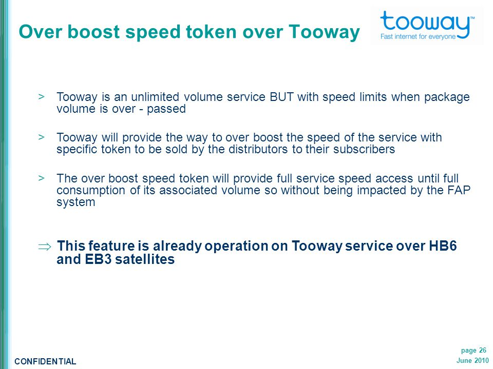 CONFIDENTIAL June 2010 page 26 Over boost speed token over Tooway  Tooway is an unlimited volume service BUT with speed limits when package volume is over - passed  Tooway will provide the way to over boost the speed of the service with specific token to be sold by the distributors to their subscribers  The over boost speed token will provide full service speed access until full consumption of its associated volume so without being impacted by the FAP system  This feature is already operation on Tooway service over HB6 and EB3 satellites