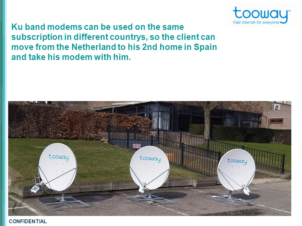 CONFIDENTIAL Ku band modems can be used on the same subscription in different countrys, so the client can move from the Netherland to his 2nd home in Spain and take his modem with him.
