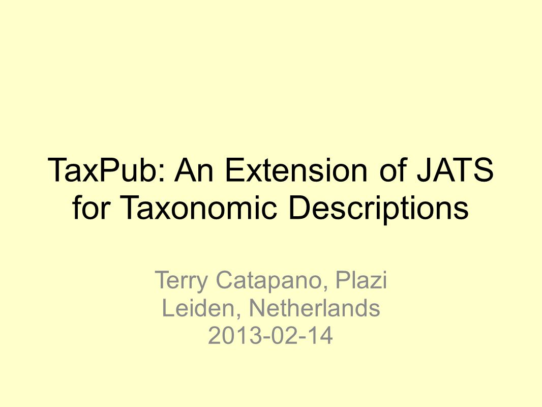 TaxPub: An Extension of JATS for Taxonomic Descriptions Terry Catapano, Plazi Leiden, Netherlands 2013-02-14