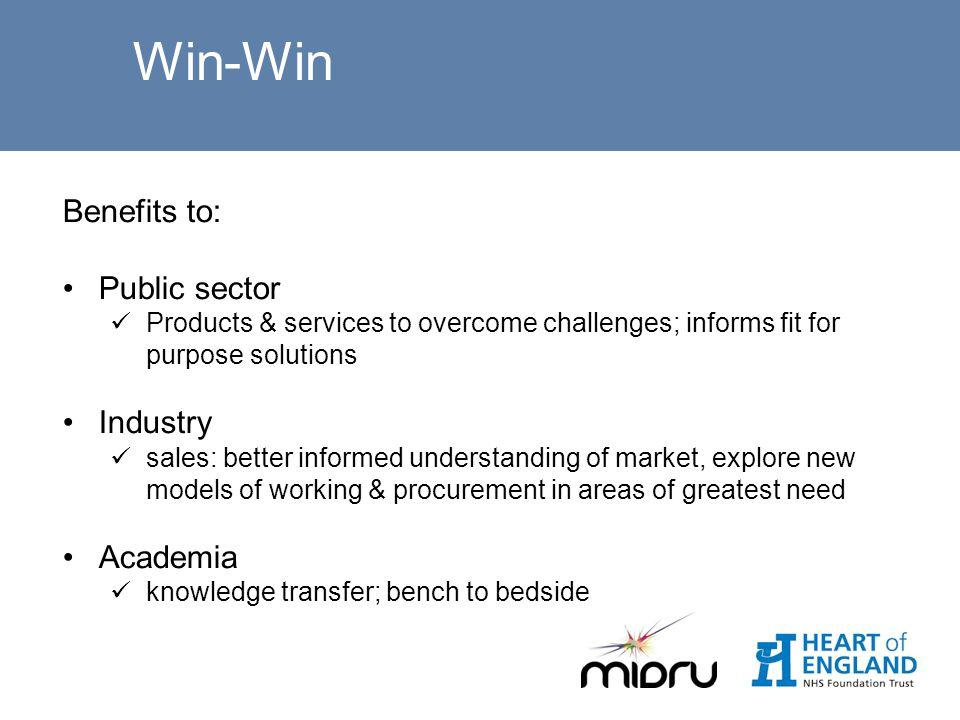 Win-Win Benefits to: Public sector Products & services to overcome challenges; informs fit for purpose solutions Industry sales: better informed understanding of market, explore new models of working & procurement in areas of greatest need Academia knowledge transfer; bench to bedside