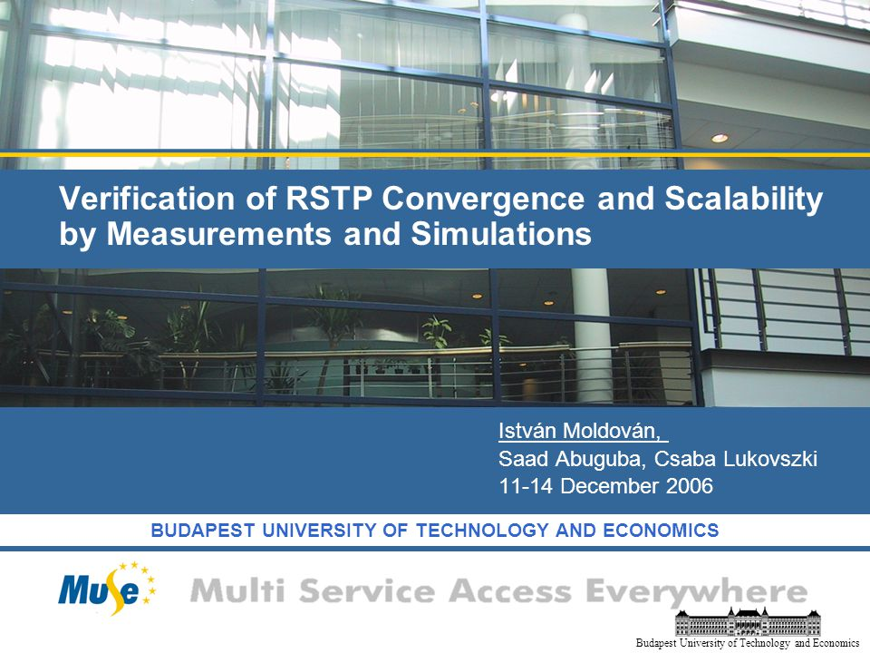 BUDAPEST UNIVERSITY OF TECHNOLOGY AND ECONOMICS Budapest University of Technology and Economics Verification of RSTP Convergence and Scalability by Measurements and Simulations István Moldován, Saad Abuguba, Csaba Lukovszki December 2006
