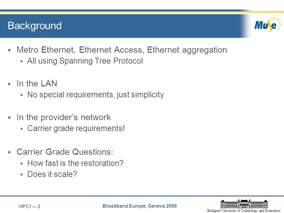 WPC1 — 2 Broadband Europe, Geneva 2006 Budapest University of Technology and Economics Background  Metro Ethernet, Ethernet Access, Ethernet aggregation  All using Spanning Tree Protocol  In the LAN  No special requirements, just simplicity  In the provider's network  Carrier grade requirements.