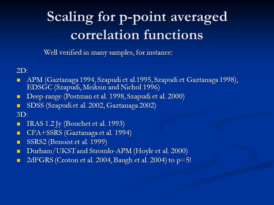 Scaling for p-point averaged correlation functions Well verified in many samples, for instance: 2D: APM (Gaztanaga 1994, Szapudi et al.1995, Szapudi et Gaztanaga 1998), EDSGC (Szapudi, Meiksin and Nichol 1996) APM (Gaztanaga 1994, Szapudi et al.1995, Szapudi et Gaztanaga 1998), EDSGC (Szapudi, Meiksin and Nichol 1996) Deep-range (Postman et al.