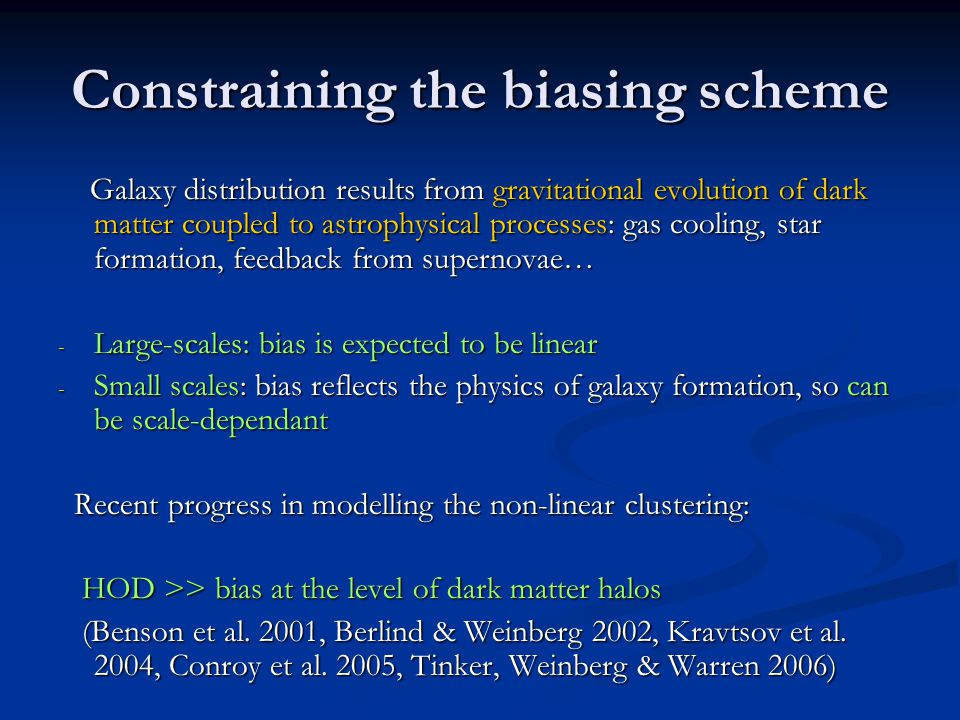 Constraining the biasing scheme Galaxy distribution results from gravitational evolution of dark matter coupled to astrophysical processes: gas cooling, star formation, feedback from supernovae… Galaxy distribution results from gravitational evolution of dark matter coupled to astrophysical processes: gas cooling, star formation, feedback from supernovae… - Large-scales: bias is expected to be linear - Small scales: bias reflects the physics of galaxy formation, so can be scale-dependant Recent progress in modelling the non-linear clustering: Recent progress in modelling the non-linear clustering: HOD >> bias at the level of dark matter halos HOD >> bias at the level of dark matter halos (Benson et al.