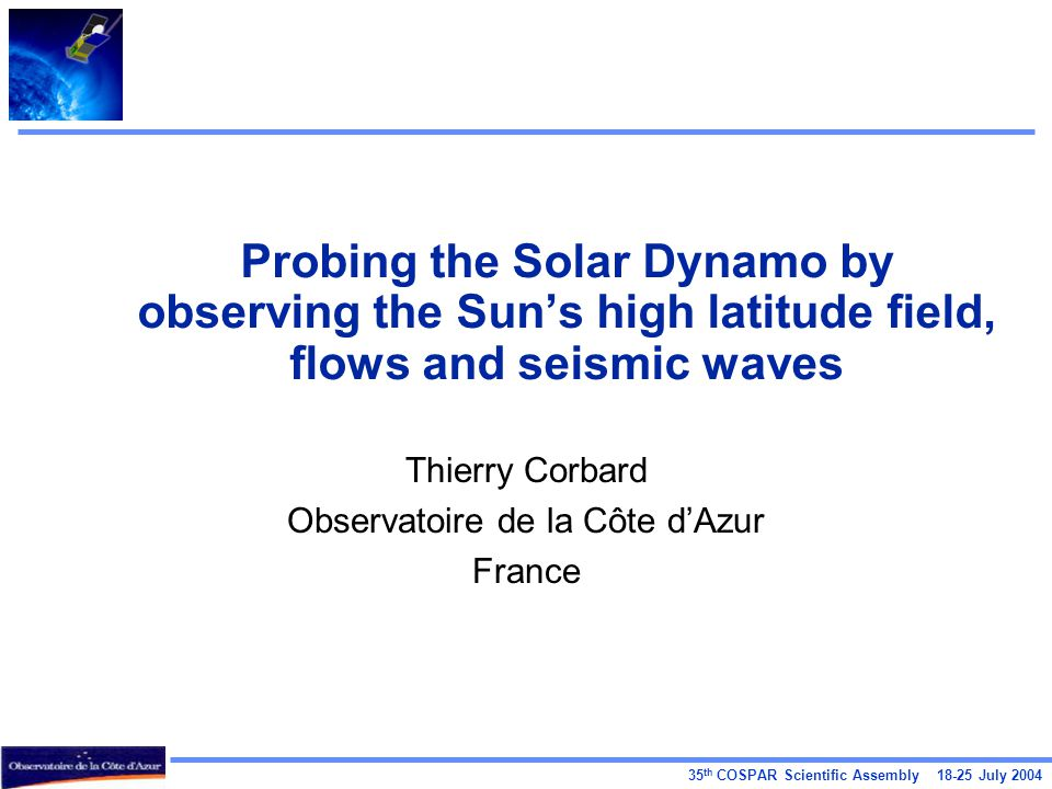 35 th COSPAR Scientific Assembly July 2004 Probing the Solar Dynamo by observing the Sun's high latitude field, flows and seismic waves Thierry Corbard Observatoire de la Côte d'Azur France