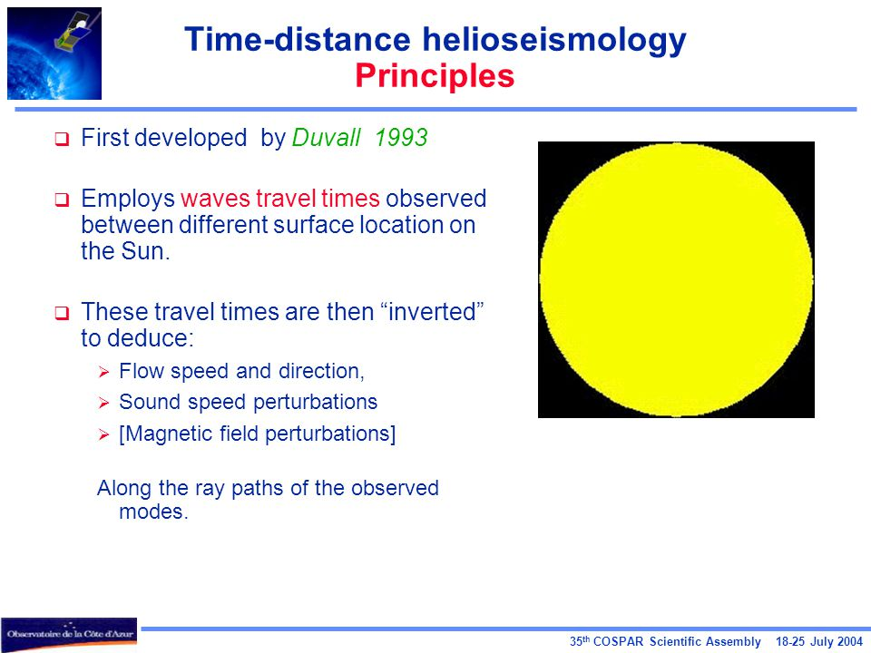 35 th COSPAR Scientific Assembly 18-25 July 2004 Time-distance helioseismology Principles  First developed by Duvall 1993  Employs waves travel time