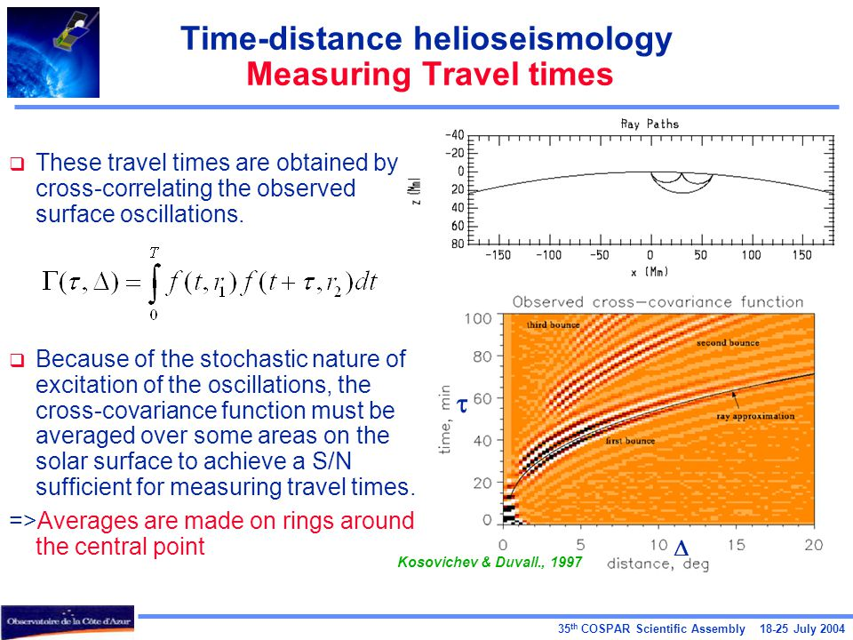35 th COSPAR Scientific Assembly 18-25 July 2004 Time-distance helioseismology Measuring Travel times  These travel times are obtained by cross-correlating the observed surface oscillations.