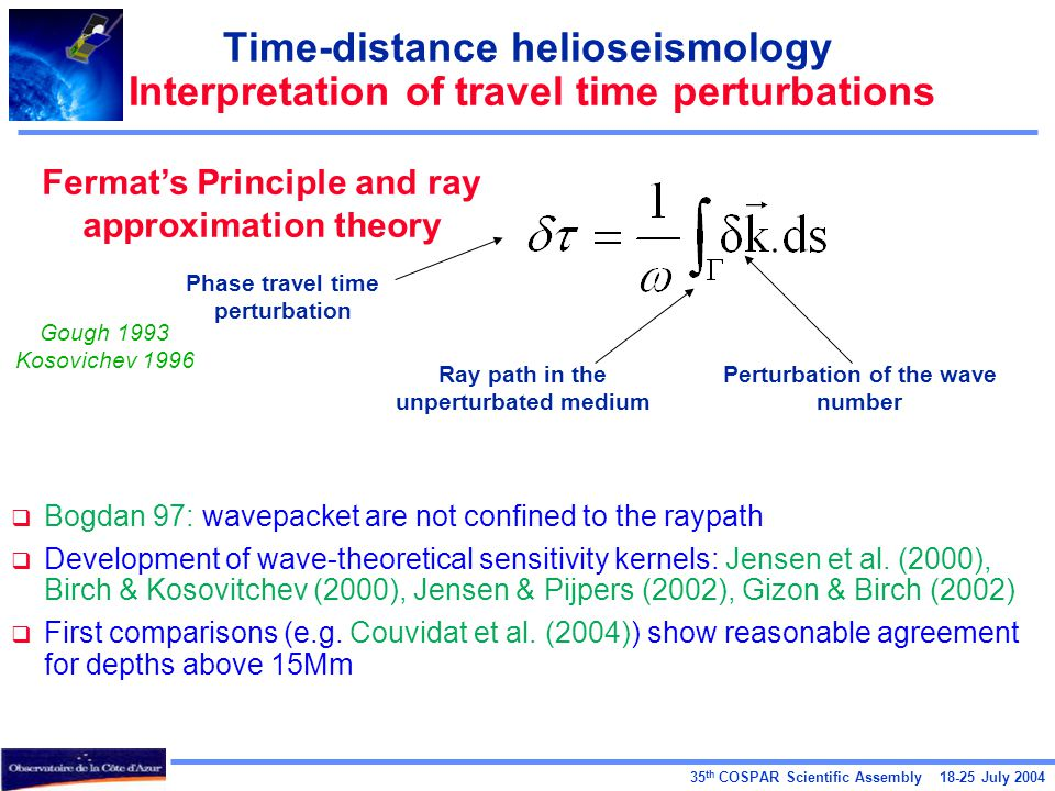 35 th COSPAR Scientific Assembly July 2004 Time-distance helioseismology Interpretation of travel time perturbations Fermat's Principle and ray approximation theory Phase travel time perturbation Ray path in the unperturbated medium Perturbation of the wave number Gough 1993 Kosovichev 1996  Bogdan 97: wavepacket are not confined to the raypath  Development of wave-theoretical sensitivity kernels: Jensen et al.