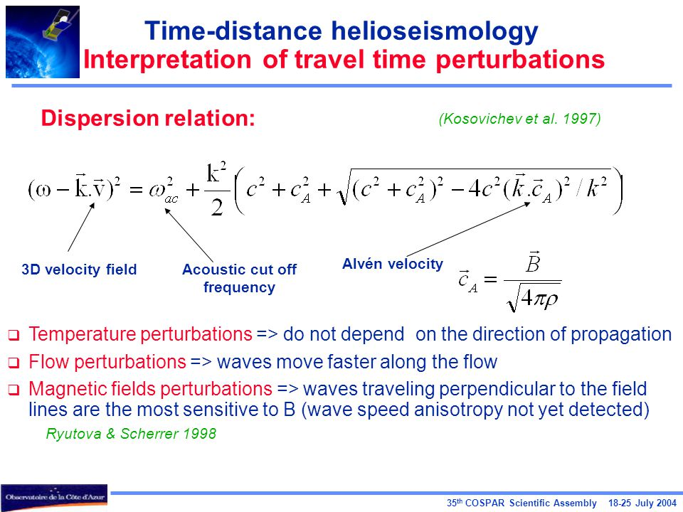 35 th COSPAR Scientific Assembly 18-25 July 2004 Time-distance helioseismology Interpretation of travel time perturbations Dispersion relation:  Temperature perturbations => do not depend on the direction of propagation  Flow perturbations => waves move faster along the flow  Magnetic fields perturbations => waves traveling perpendicular to the field lines are the most sensitive to B (wave speed anisotropy not yet detected) Ryutova & Scherrer 1998 3D velocity fieldAcoustic cut off frequency Alvén velocity (Kosovichev et al.