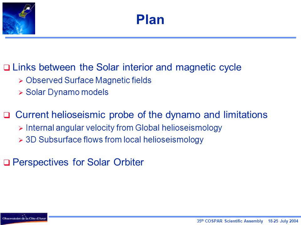 35 th COSPAR Scientific Assembly July 2004 Plan  Links between the Solar interior and magnetic cycle  Observed Surface Magnetic fields  Solar Dynamo models  Current helioseismic probe of the dynamo and limitations  Internal angular velocity from Global helioseismology  3D Subsurface flows from local helioseismology  Perspectives for Solar Orbiter