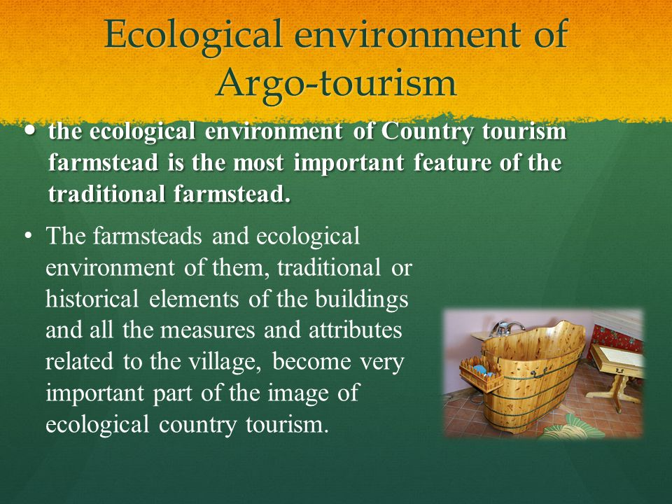 Ecological environment of Argo-tourism the ecological environment of Country tourism farmstead is the most important feature of the traditional farmstead.