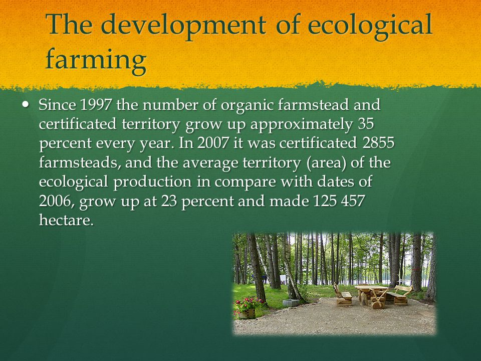 The development of ecological farming Since 1997 the number of organic farmstead and certificated territory grow up approximately 35 percent every year.