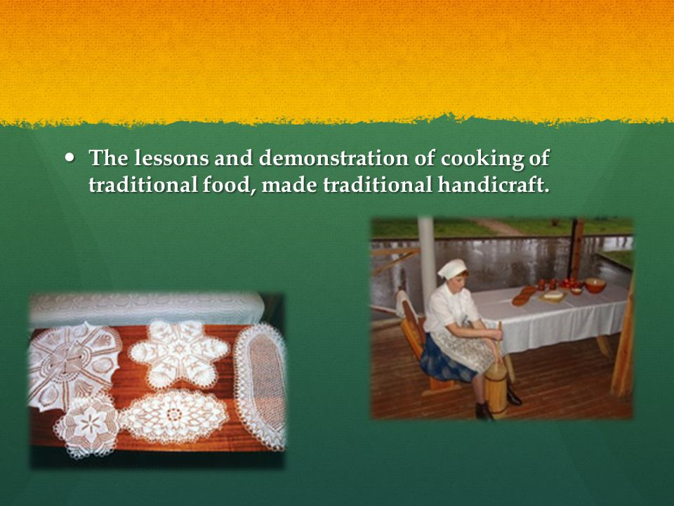 The lessons and demonstration of cooking of traditional food, made traditional handicraft.
