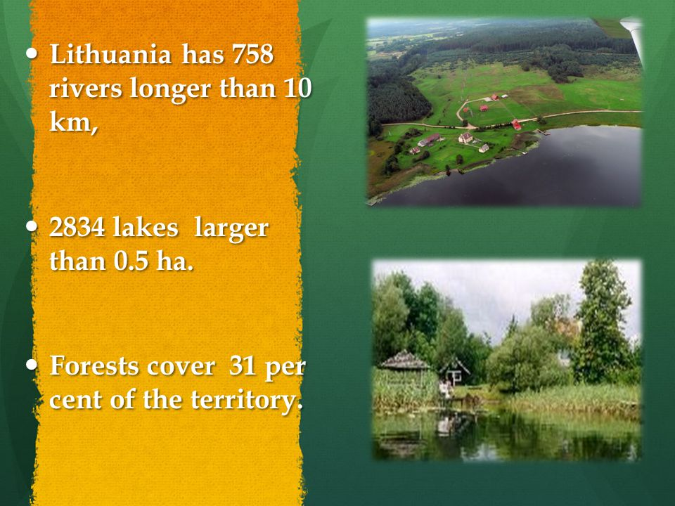 Lithuania has 758 rivers longer than 10 km, Lithuania has 758 rivers longer than 10 km, 2834 lakes larger than 0.5 ha.
