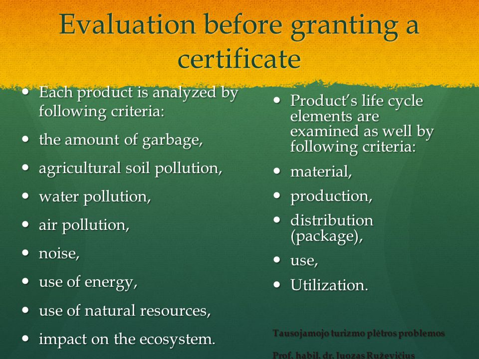 Evaluation before granting a certificate Each product is analyzed by following criteria: Each product is analyzed by following criteria: the amount of garbage, the amount of garbage, agricultural soil pollution, agricultural soil pollution, water pollution, water pollution, air pollution, air pollution, noise, noise, use of energy, use of energy, use of natural resources, use of natural resources, impact on the ecosystem.