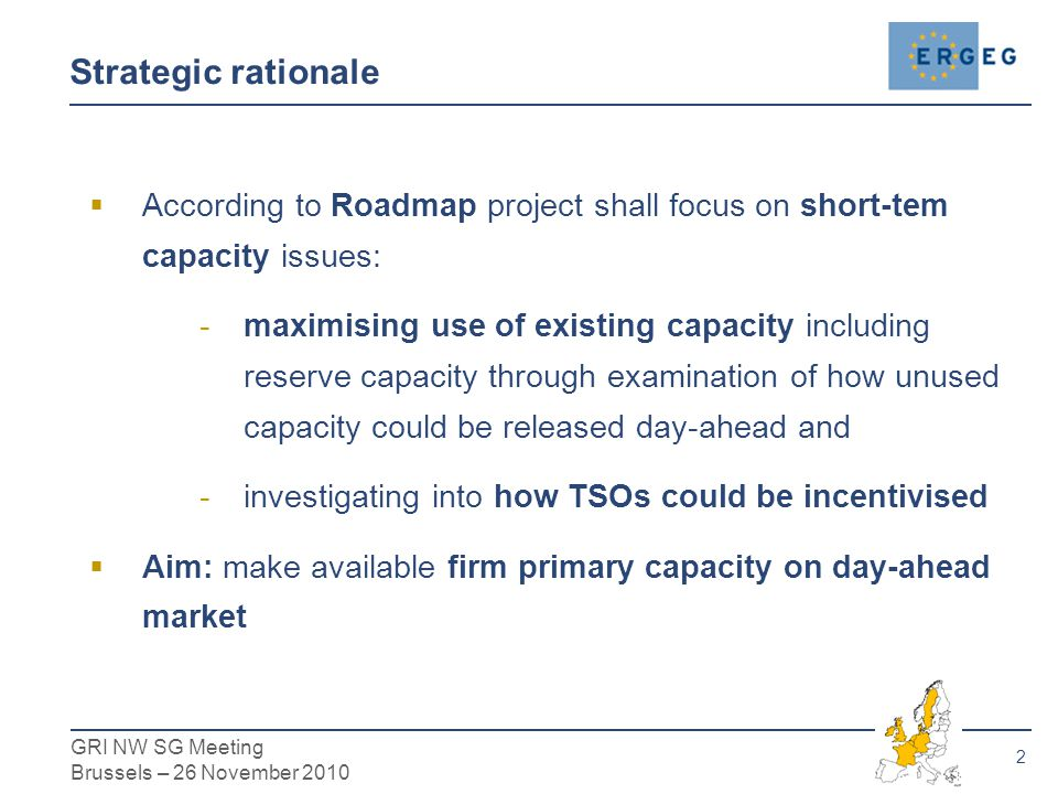 3 GRI NW SG Meeting Brussels – 26 November 2010 Day-Ahead Oversubscription  TSO has good knowledge on how much capacity will be used  TSO slightly oversubscribes the system's capacity  In (rare) cases where flows exceed the system's capability TSO buys back the usage rights from shippers Short-Term Calculation  TSOs calculate available firm capacity based on long term assumptions and scenarios  In the period running up to real time TSOs have more certainty about network conditions, e.g.