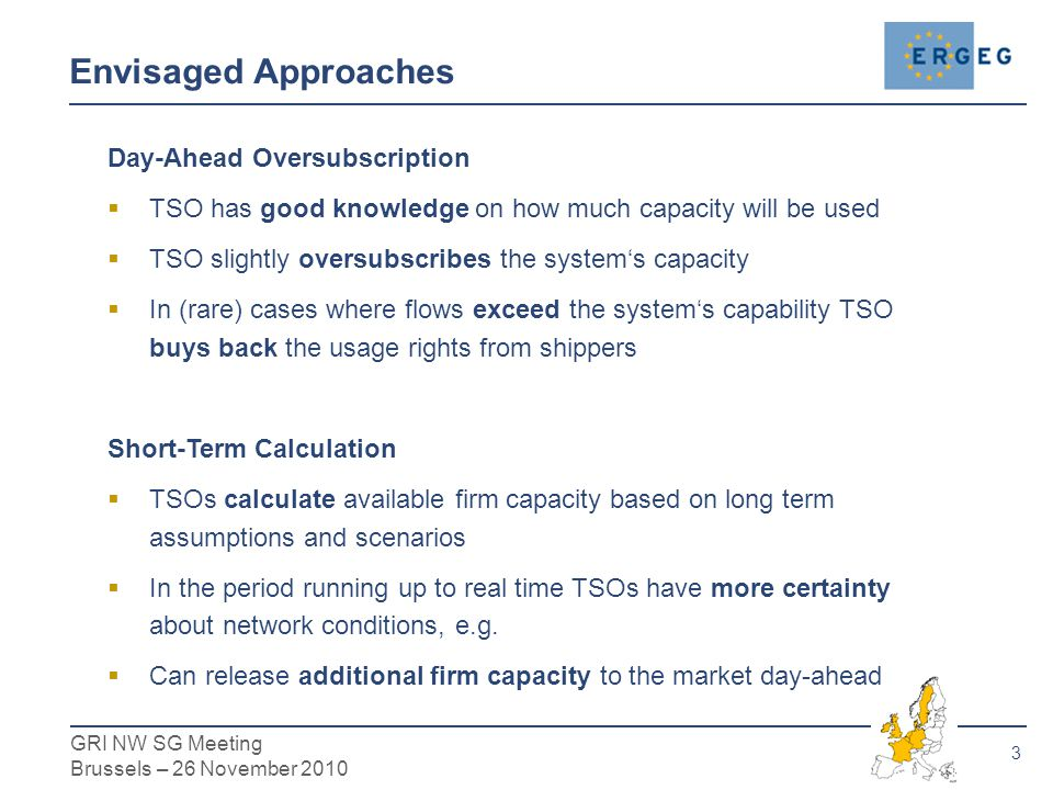 3 GRI NW SG Meeting Brussels – 26 November 2010 Day-Ahead Oversubscription  TSO has good knowledge on how much capacity will be used  TSO slightly oversubscribes the system's capacity  In (rare) cases where flows exceed the system's capability TSO buys back the usage rights from shippers Short-Term Calculation  TSOs calculate available firm capacity based on long term assumptions and scenarios  In the period running up to real time TSOs have more certainty about network conditions, e.g.