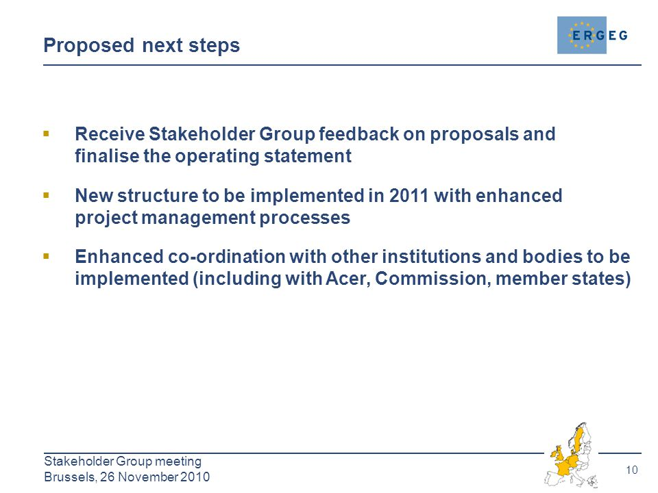 10 Stakeholder Group meeting Brussels, 26 November 2010 Proposed next steps  Receive Stakeholder Group feedback on proposals and finalise the operati
