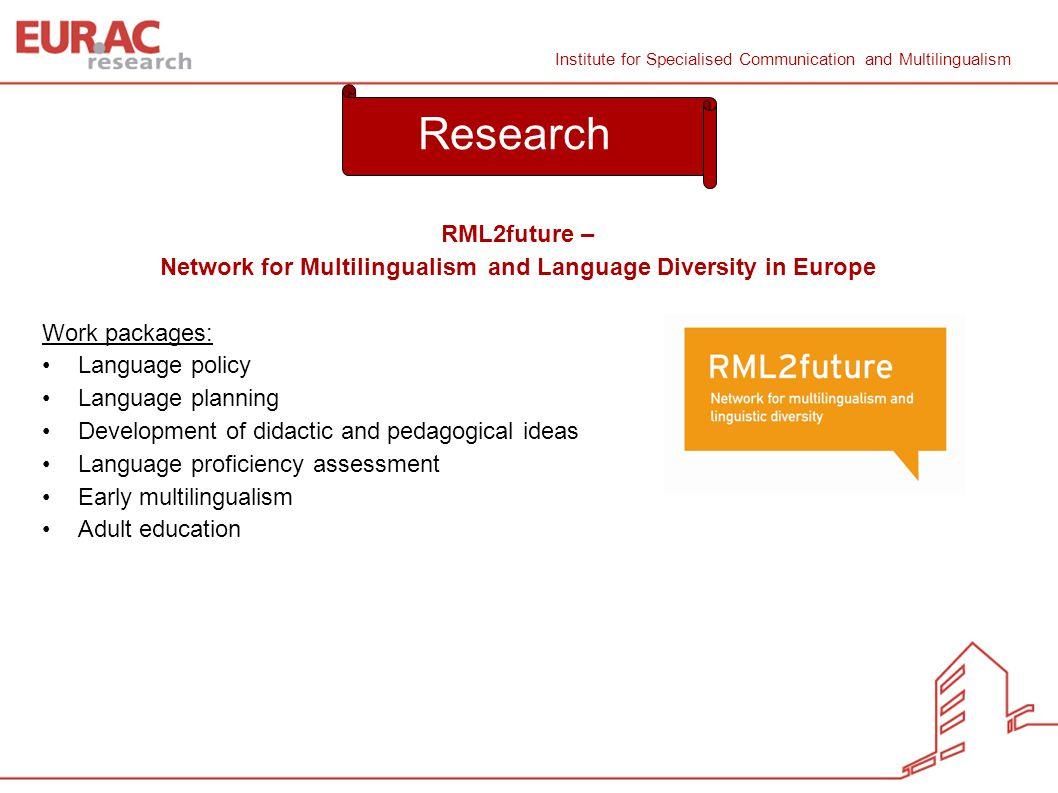 Natascia Ralli/ Sabine Wilmes Institute for Specialised Communication and Multilingualism Institute for Specialised Communication and Multilingualism RML2future – Network for Multilingualism and Language Diversity in Europe Work packages: Language policy Language planning Development of didactic and pedagogical ideas Language proficiency assessment Early multilingualism Adult education 8 Research