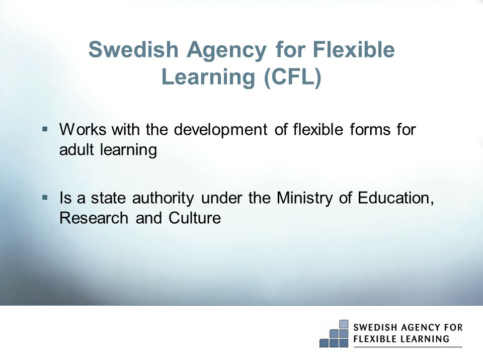Swedish Agency for Flexible Learning (CFL)  Works with the development of flexible forms for adult learning  Is a state authority under the Ministry of Education, Research and Culture