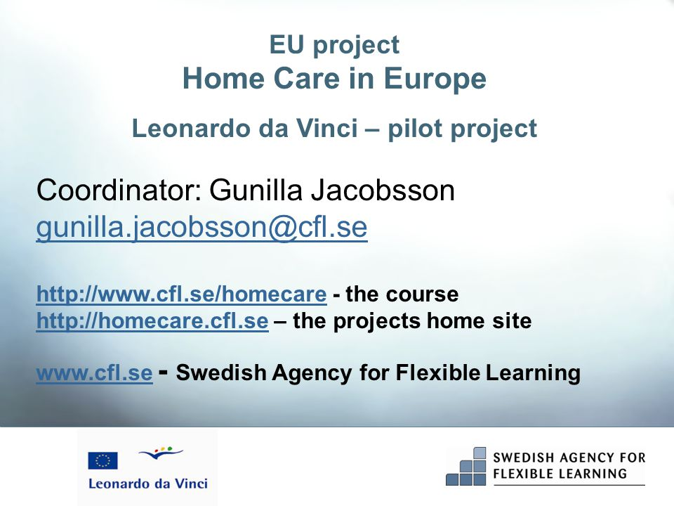 Coordinator: Gunilla Jacobsson gunilla.jacobsson@cfl.se http://www.cfl.se/homecarehttp://www.cfl.se/homecare - the course http://homecare.cfl.sehttp://homecare.cfl.se – the projects home site www.cfl.sewww.cfl.se - Swedish Agency for Flexible Learning EU project Home Care in Europe Leonardo da Vinci – pilot project