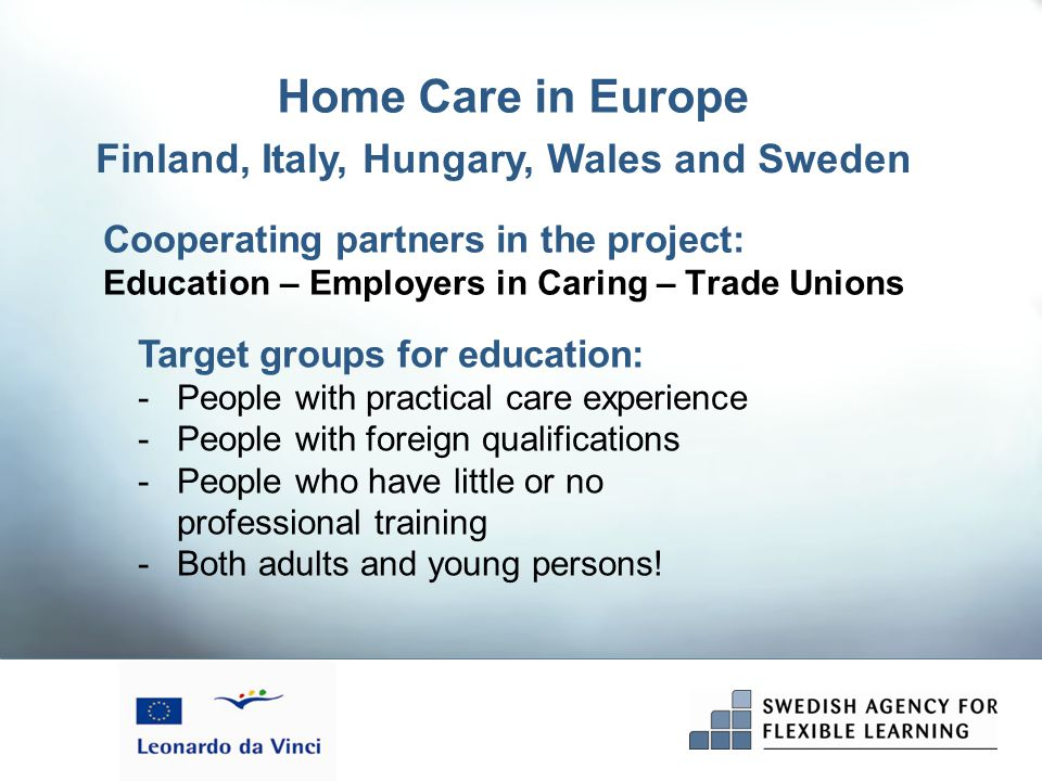 Cooperating partners in the project: Education – Employers in Caring – Trade Unions Finland, Italy, Hungary, Wales and Sweden Home Care in Europe Target groups for education: -People with practical care experience -People with foreign qualifications -People who have little or no professional training -Both adults and young persons!