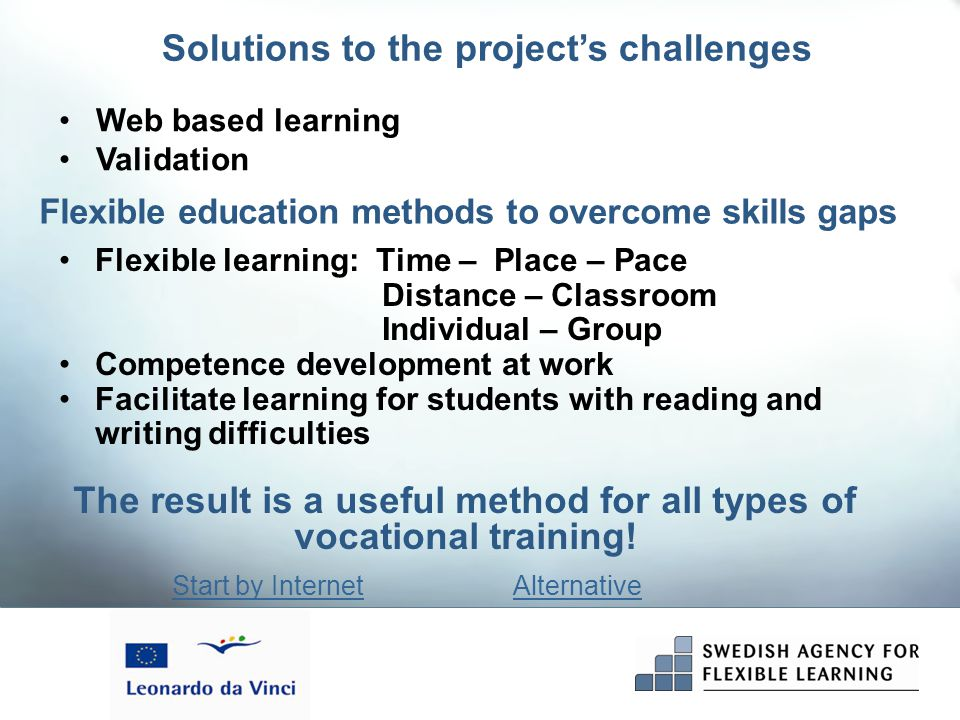Flexible learning: Time – Place – Pace Distance – Classroom Individual – Group Competence development at work Facilitate learning for students with reading and writing difficulties Solutions to the project's challenges Start by InternetAlternative The result is a useful method for all types of vocational training.