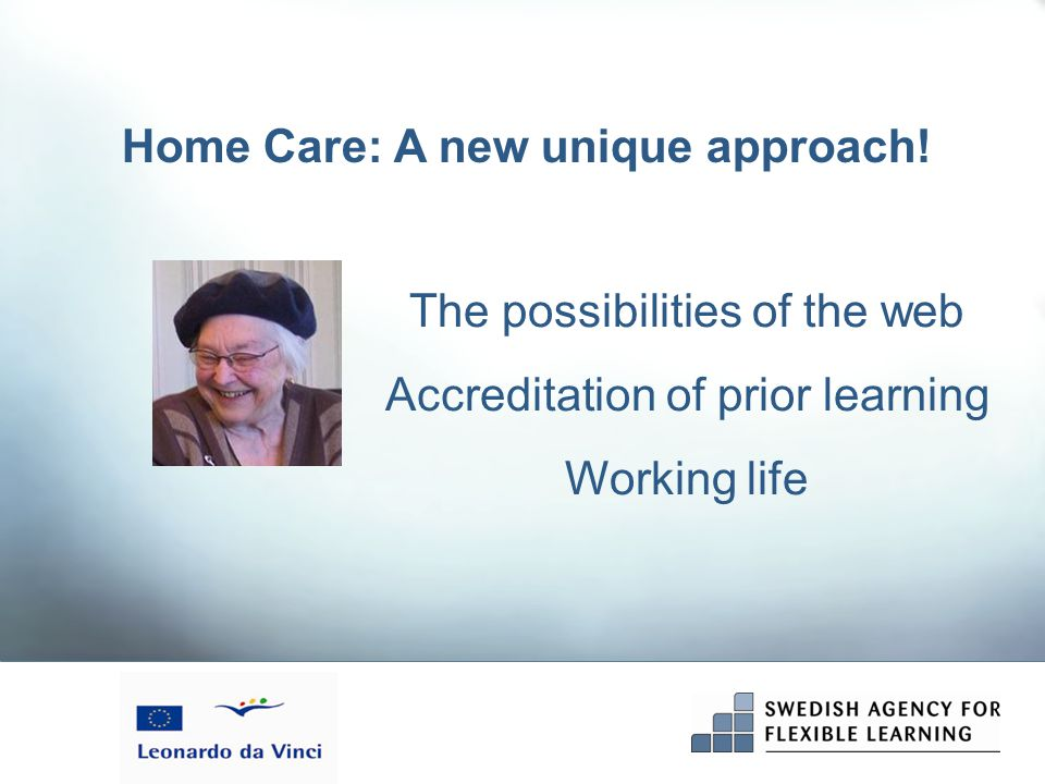 Validation and course modules  Caring, physical aspects and rehabilitation  Social aspects on care  Psychological & ethical & communicative aspects  Cultural aspects of care  Documentation and reporting  Being a professional in caring  Validation module Home Care in Europe - Secondary school level Modules by Internet