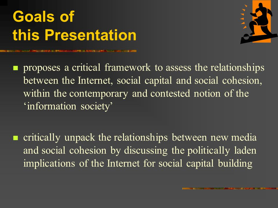 Goals of this Presentation proposes a critical framework to assess the relationships between the Internet, social capital and social cohesion, within the contemporary and contested notion of the 'information society' critically unpack the relationships between new media and social cohesion by discussing the politically laden implications of the Internet for social capital building