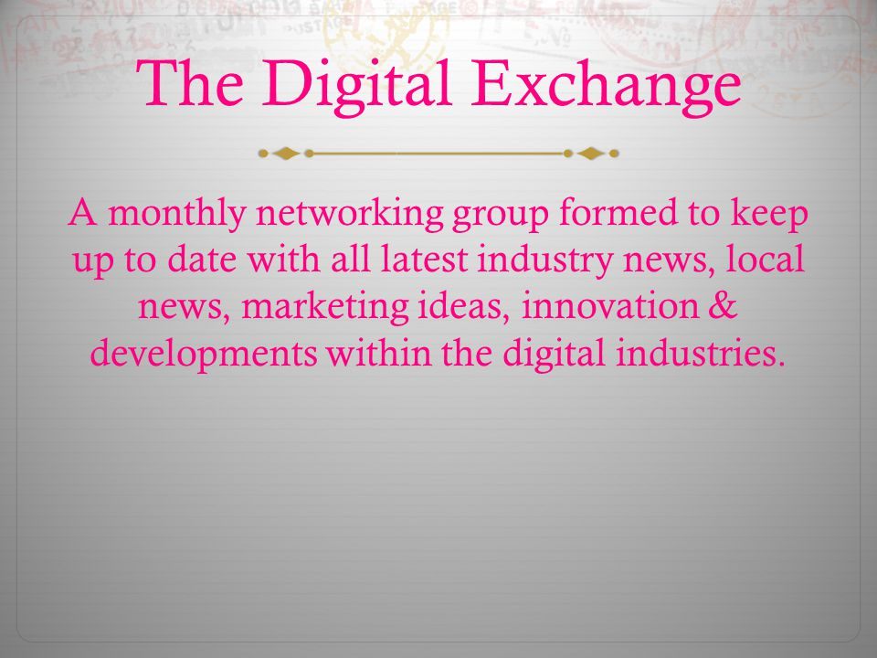 The Digital Exchange A monthly networking group formed to keep up to date with all latest industry news, local news, marketing ideas, innovation & developments within the digital industries.