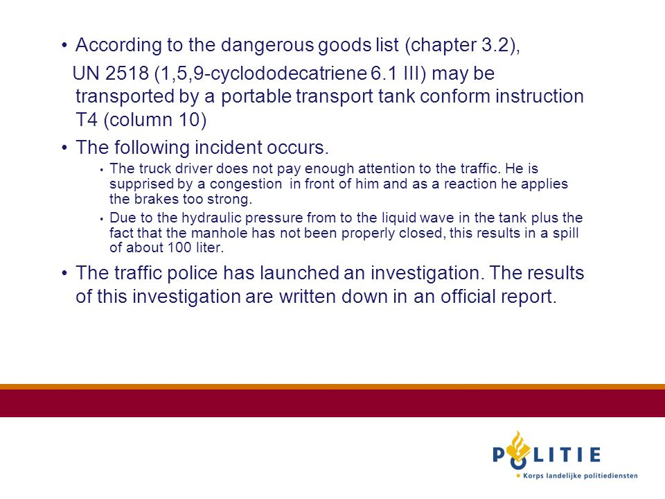 According to the dangerous goods list (chapter 3.2), UN 2518 (1,5,9-cyclododecatriene 6.1 III) may be transported by a portable transport tank conform instruction T4 (column 10) The following incident occurs.