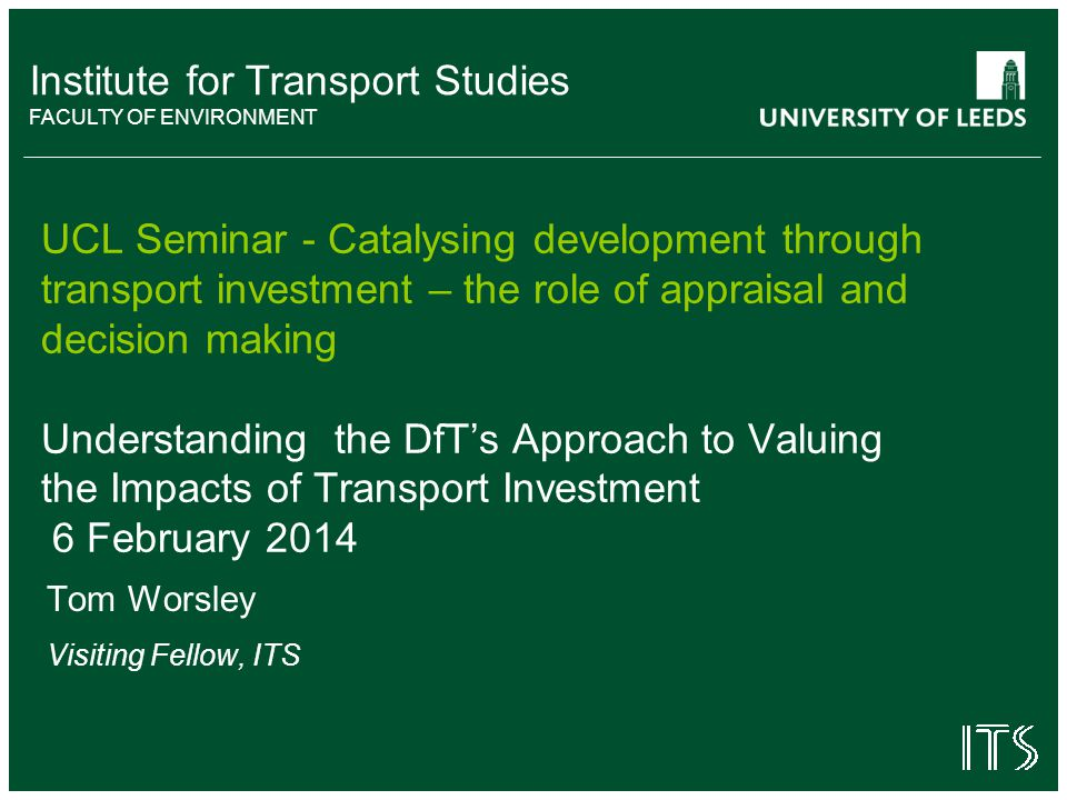 Institute for Transport Studies FACULTY OF ENVIRONMENT UCL Seminar - Catalysing development through transport investment – the role of appraisal and decision making Understanding the DfT's Approach to Valuing the Impacts of Transport Investment 6 February 2014 Tom Worsley Visiting Fellow, ITS