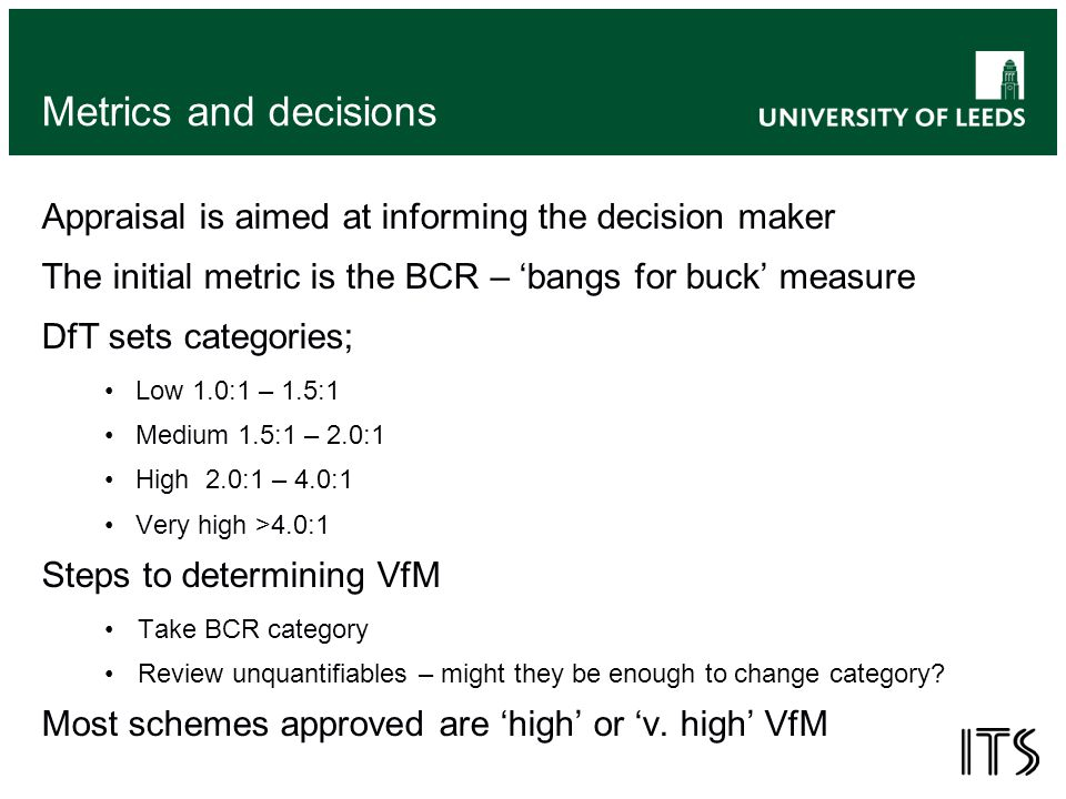 Metrics and decisions Appraisal is aimed at informing the decision maker The initial metric is the BCR – 'bangs for buck' measure DfT sets categories; Low 1.0:1 – 1.5:1 Medium 1.5:1 – 2.0:1 High 2.0:1 – 4.0:1 Very high >4.0:1 Steps to determining VfM Take BCR category Review unquantifiables – might they be enough to change category.