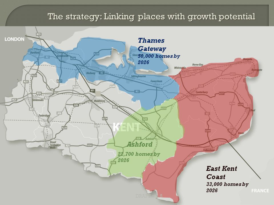 11 East Kent Coast 33,000 homes by 2026 Thames Gateway 50,000 homes by 2026 DRAFT v.2.5 Ashford 22,700 homes by 2026 The strategy: Linking places with growth potential