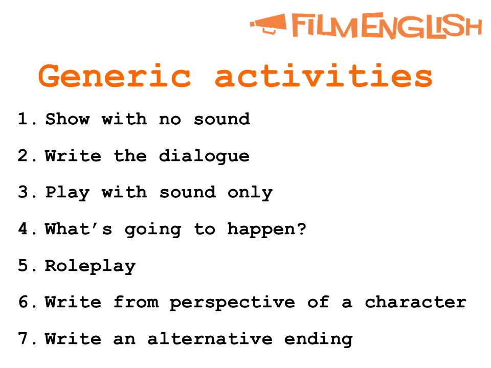 Generic activities 1.Show with no sound 2.Write the dialogue 3.Play with sound only 4.What's going to happen.
